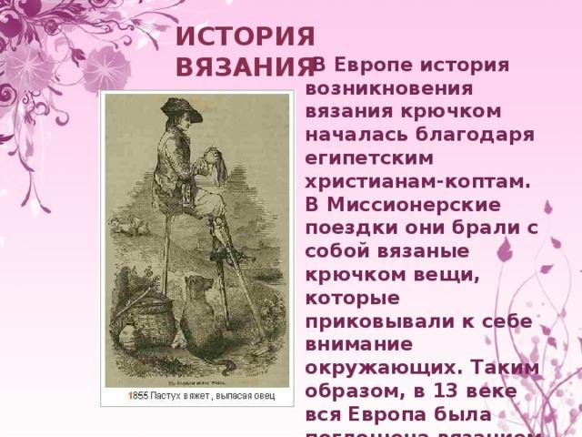 ИСТОРИЯ ВЯЗАНИЯ   В Европе история возникновения вязания крючком началась благодаря египетским христианам-коптам. В Миссионерские поездки они брали с собой вязаные крючком вещи, которые приковывали к себе внимание окружающих. Таким образом, в 13 веке вся Европа была поглощена вязанием крючком.