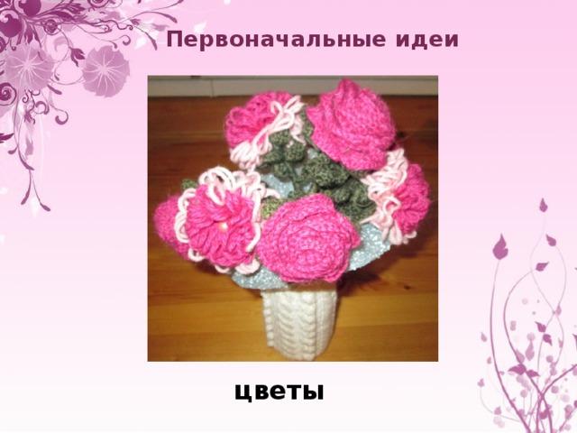 Первоначальные идеи  цветы
