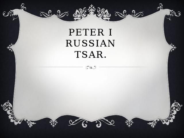 Peter I  Russian Tsar.