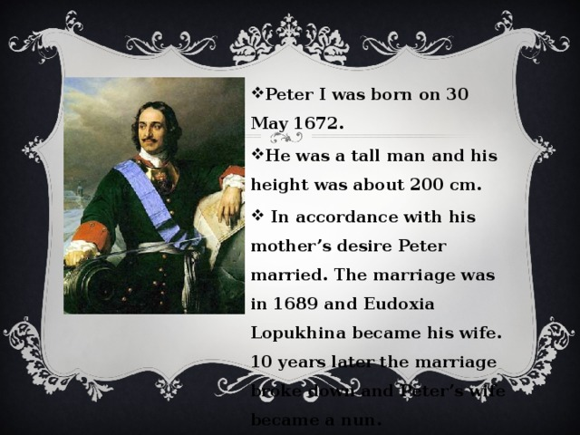 Peter I was born on 30 May 1672. He was a tall man and his height was about 200 cm.  In accordance with his mother's desire Peter married. The marriage was in 1689 and Eudoxia Lopukhina became his wife. 10 years later the marriage broke down and Peter's wife became a nun.