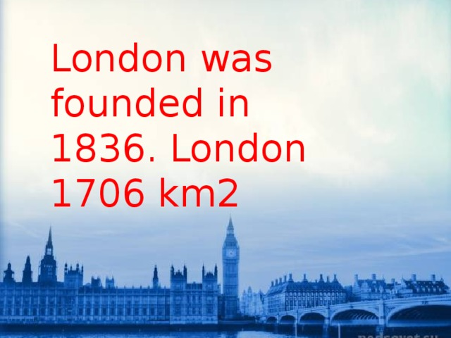 London was founded in 1836. London 1706 km2