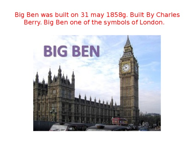 Big Ben was built on 31 may 1858g. Built By Charles Berry. Big Ben one of the symbols of London.
