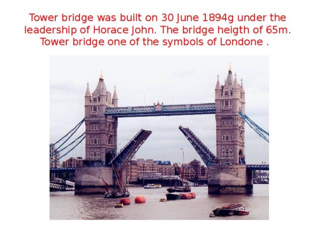 Tower bridge was built on 30 June 1894g under the leadership of Horace John. The bridge heigth of 65m. Tower bridge one of the symbols of Londone .