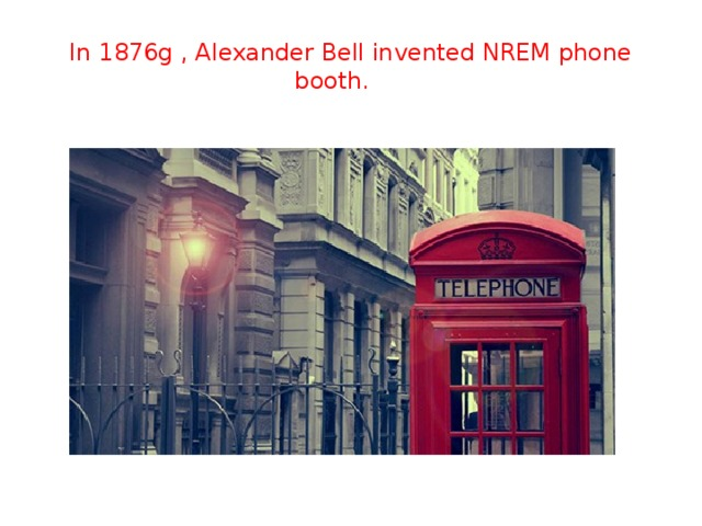 In 1876g , Alexander Bell invented NREM phone booth.