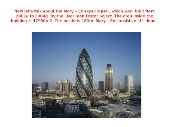 Now let's talk about the Mary – Ex skys craper , which wan built from 2001g to 2004g by the . Nor man Fostor poject. The areu inside the building is 47950m2. The heisht is 180m. Mary – Ex consists of 41 floors.