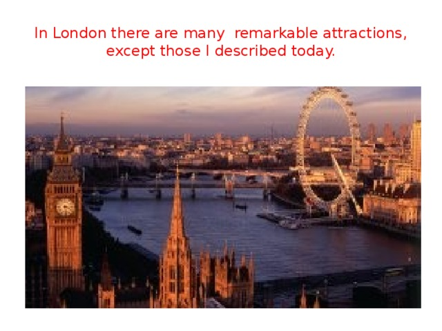 In London there are many remarkable attractions, except those I described today.
