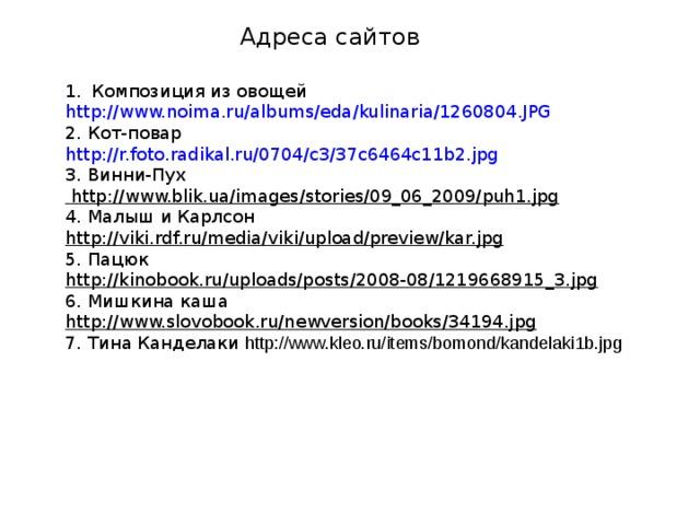 Адреса сайтов Композиция из овощей http://www.noima.ru/albums/eda/kulinaria/1260804.JPG 2. Кот-повар http://r.foto.radikal.ru/0704/c3/37c6464c11b2.jpg  3. Винни-Пух  http://www.blik.ua/images/stories/09_06_2009/puh1.jpg 4. Малыш и Карлсон http://viki.rdf.ru/media/viki/upload/preview/kar.jpg 5. Пацюк http://kinobook.ru/uploads/posts/2008-08/1219668915_3.jpg 6. Мишкина каша http://www.slovobook.ru/newversion/books/34194.jpg 7. Тина Канделаки http://www.kleo.ru/items/bomond/kandelaki1b.jpg
