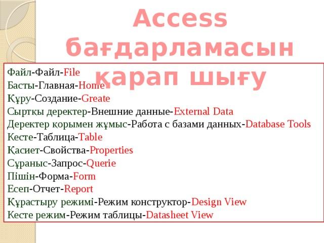Access бағдарламасын қарап шығу Файл -Файл- File Басты -Главная- Home Құру -Создание- Greate Сыртқы деректер -Внешние данные- External Data Деректер қорымен жұмыс -Работа с базами данных- Database Tools Кесте -Таблица- Table Қасиет -Свойства- Properties Сұраныс -Запрос- Querie Пішін -Форма- Form Есеп -Отчет- Report Құрастыру режимі -Режим конструктор- Design View Кесте режим -Режим таблицы- Datasheet View