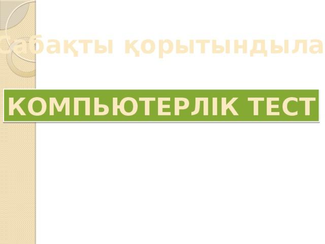 Сабақты қорытындылау КОМПЬЮТЕРЛІК ТЕСТ