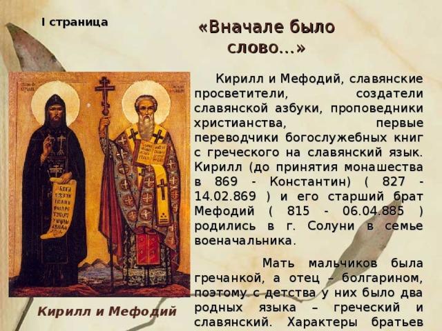 I страница «Вначале было слово…»  Кирилл и Мефодий, славянские просветители, создатели славянской азбуки, проповедники христианства, первые переводчики богослужебных книг с греческого на славянский язык. Кирилл (до принятия монашества в 869 - Константин) ( 827 - 14.02.869 ) и его старший брат Мефодий ( 815 - 06.04.885 ) родились в г. Солуни в семье военачальника.  Мать мальчиков была гречанкой, а отец – болгарином, поэтому с детства у них было два родных языка – греческий и славянский. Характеры братьев были очень схожи. Оба много читали, любили учиться. Кирилл и Мефодий