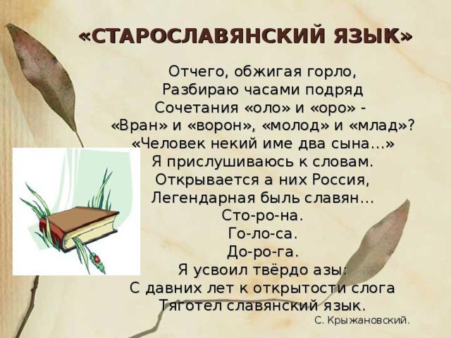 «СТАРОСЛАВЯНСКИЙ ЯЗЫК» Отчего, обжигая горло, Разбираю часами подряд Сочетания «оло» и «оро» - «Вран» и «ворон», «молод» и «млад»? «Человек некий име два сына…» Я прислушиваюсь к словам. Открывается а них Россия, Легендарная быль славян… Сто-ро-на. Го-ло-са. До-ро-га. Я усвоил твёрдо азы: С давних лет к открытости слога Тяготел славянский язык.  С. Крыжановский.