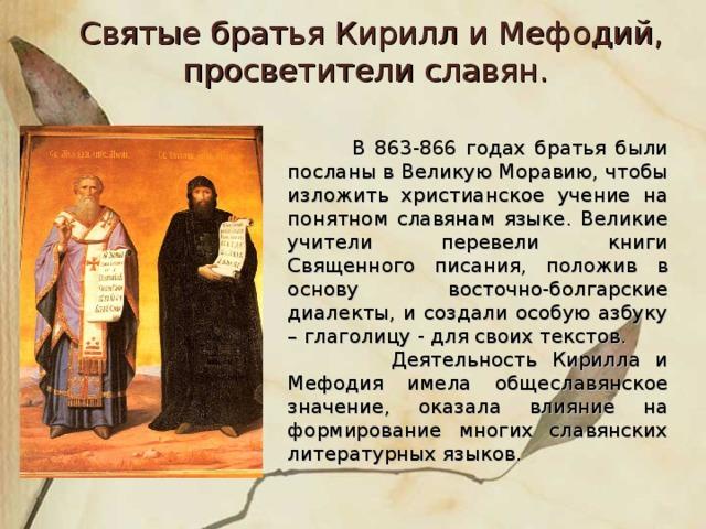 Святые братья Кирилл и Мефодий, просветители славян.   В 863-866 годах братья были посланы в Великую Моравию, чтобы изложить христианское учение на понятном славянам языке. Великие учители перевели книги Священного писания, положив в основу восточно-болгарские диалекты, и создали особую азбуку – глаголицу - для своих текстов.  Деятельность Кирилла и Мефодия имела общеславянское значение, оказала влияние на формирование многих славянских литературных языков.