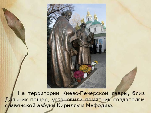 Н а территории Киево-Печерской лавры, близ Дальних пещер, установили памятник создателям славянской азбуки Кириллу и Мефодию.