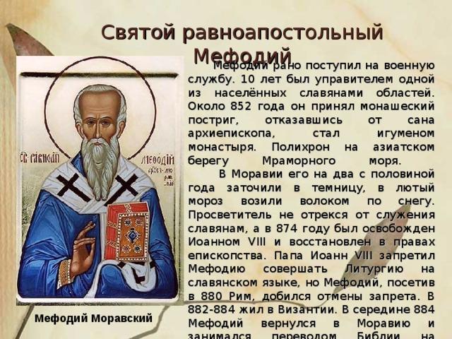 Святой равноапостольный Мефодий  Мефодий рано поступил на военную службу. 10 лет был управителем одной из населённых славянами областей. Около 852 года он принял монашеский постриг, отказавшись от сана архиепископа, стал игуменом монастыря. Полихрон на азиатском берегу Мраморного моря.  В Моравии его на два с половиной года заточили в темницу, в лютый мороз возили волоком по снегу. Просветитель не отрекся от служения славянам, а в 874 году был освобожден Иоанном VIII и восстановлен в правах епископства. Папа Иоанн VIII запретил Мефодию совершать Литургию на славянском языке, но Мефодий, посетив в 880 Рим, добился отмены запрета. В 882-884 жил в Византии. В середине 884 Мефодий вернулся в Моравию и занимался переводом Библии на славянский язык. Мефодий Моравский