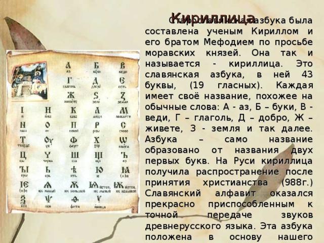 Кириллица  Старославянская азбука была составлена ученым Кириллом и его братом Мефодием по просьбе моравских князей. Она так и называется - кириллица. Это славянская азбука, в ней 43 буквы, (19 гласных). Каждая имеет своё название, похожее на обычные слова: А - аз, Б – буки, В - веди, Г – глаголь, Д – добро, Ж – живете, З - земля и так далее. Азбука – само название образовано от названия двух первых букв. На Руси кириллица получила распространение после принятия христианства (988г.) Славянский алфавит оказался прекрасно приспособленным к точной передаче звуков древнерусского языка. Эта азбука положена в основу нашего алфавита.