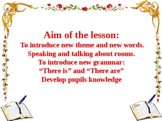 "Aim of the lesson:  To introduce new theme and new words. Speaking and talking about rooms.  To introduce new grammar: "" There is"" and ""There are"" Develop pupils knowledge"