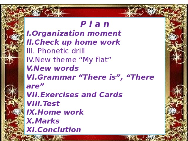 "P l a n I.Organization moment II.Check up home work III. Phonetic drill IV.New theme ""My flat"" V.New words VI.Grammar ""There is"", ""There are"" VII.Exercises and Cards VIII.Test IX.Home work X.Marks XI.Conclution"