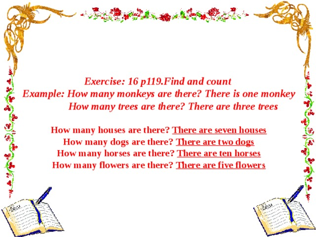 Exercise: 16 p119.Find and count Example: How many monkeys are there? There is one monkey  How many trees are there? There are three trees  How many houses are there? There are seven houses How many dogs are there? There are two dogs How many horses are there? There are ten horses How many flowers are there? There are five flowers