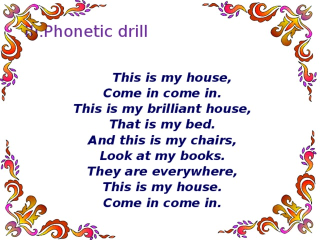 III.Phonetic drill    This is my house, Come in come in. This is my brilliant house, That is my bed. And this is my chairs, Look at my books. They are everywhere, This is my house. Come in come in.