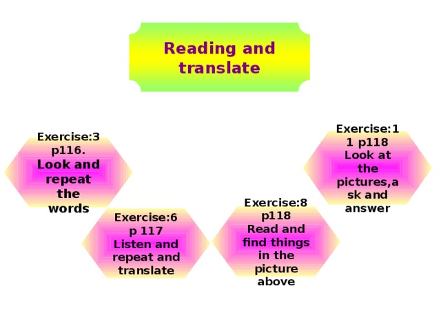 Reading and translate Exercise:11 p118 Look at the pictures,ask and answer Exercise:3 p116. Look and repeat the words Exercise:8 p118 Read and find things in the picture above Exercise:6 p 117 Listen and repeat and translate