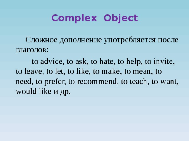 Complex Object  Сложное дополнение употребляется после глаголов:  to advice, to ask, to hate, to help, to invite, to leave, to let, to like, to make, to mean, to need, to prefer, to recommend, to teach, to want, would like и др.