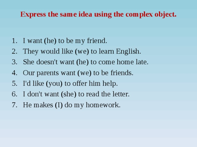 Express the same idea using the complex object.   I want (he) to be my friend. They would like (we) to learn English. She doesn't want (he) to come home late. Our parents want (we) to be friends. I'd like (you) to offer him help. I don't want (she) to read the letter. He makes (I) do my homework.