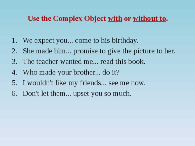 Use the Complex Object with or without to .   We expect you... come to his birthday. She made him... promise to give the picture to her. The teacher wanted me... read this book. Who made your brother... do it? I wouldn't like my friends... see me now. Don't let them... upset you so much.