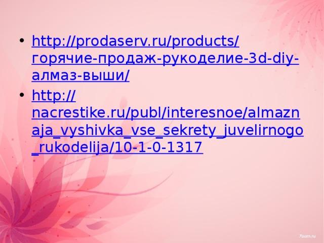 http://prodaserv.ru/products/ горячие-продаж-рукоделие-3 d- diy - алмаз- выши / http:// nacrestike.ru/publ/interesnoe/almaznaja_vyshivka_vse_sekrety_juvelirnogo_rukodelija/10-1-0-1317