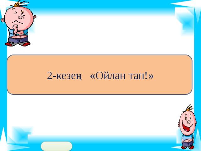 2-кезең «Ойлан тап!»
