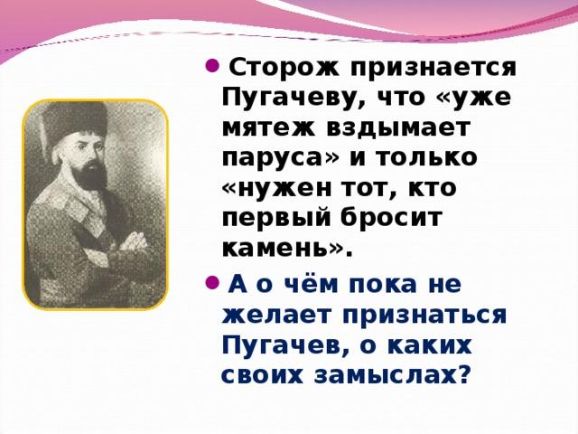 Сторож признается Пугачеву, что «уже мятеж вздымает паруса» и только «нужен тот, кто первый бросит камень». А о чём пока не желает признаться Пугачев, о каких своих замыслах?