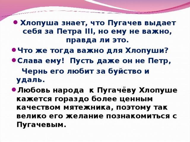 Хлопуша знает, что Пугачев выдает себя за Петра III, но ему не важно, правда ли это. Что же тогда важно для Хлопуши? Слава ему! Пусть даже он не Петр,  Чернь его любит за буйство и удаль. Любовь народа к Пугачёву Хлопуше кажется гораздо более ценным качеством мятежника, поэтому так велико его желание познакомиться с Пугачевым.