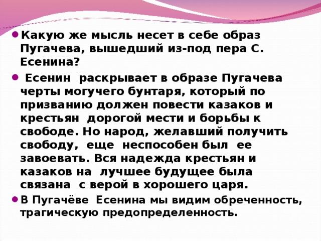 Какую же мысль несет в себе образ Пугачева, вышедший из-под пера С. Есенина?  Есенин раскрывает в образе Пугачева черты могучего бунтаря, который по призванию должен повести казаков и крестьян дорогой мести и борьбы к свободе. Но народ, желавший получить свободу, еще неспособен был ее завоевать. Вся надежда крестьян и казаков на лучшее будущее была связана с верой в хорошего царя. В Пугачёве Есенина мы видим обреченность, трагическую предопределенность.