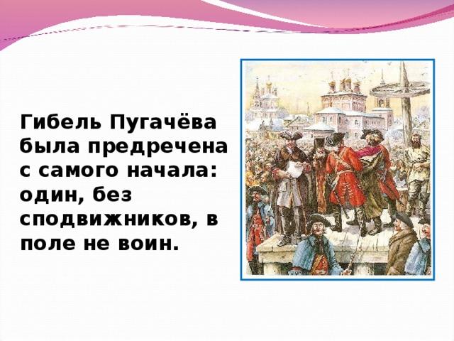 Гибель Пугачёва была предречена с самого начала: один, без сподвижников, в поле не воин.