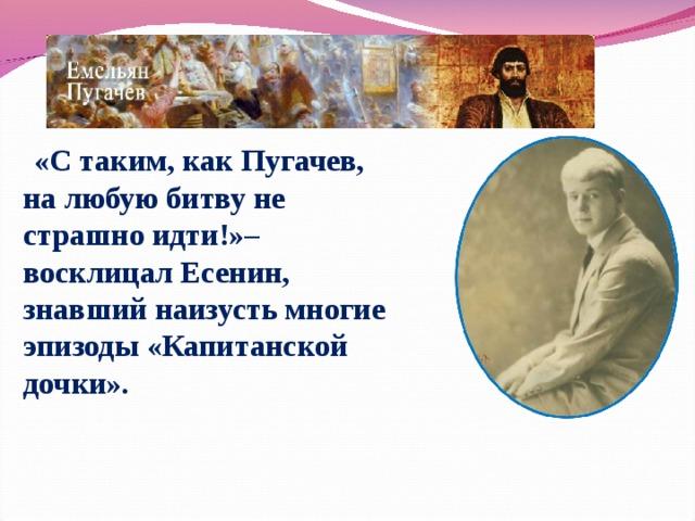 «C таким, как Пугачев, на любую битву не страшно идти!»– восклицал Есенин, знавший наизусть многие эпизоды «Капитанской дочки».