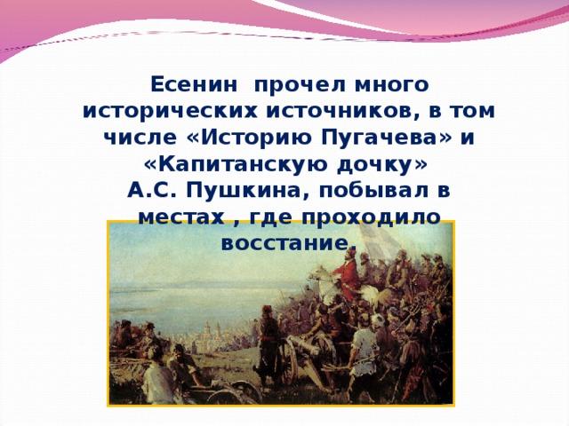 Есенин прочел много исторических источников, в том числе «Историю Пугачева» и «Капитанскую дочку» А.С. Пушкина, побывал в местах , где проходило восстание.