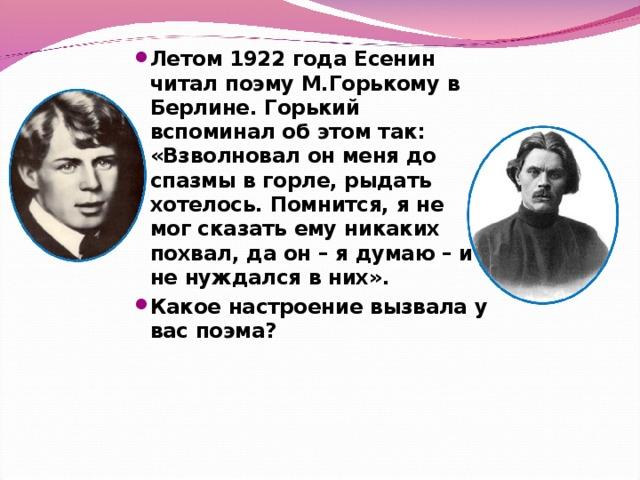 Летом 1922 года Есенин читал поэму М.Горькому в Берлине. Горький вспоминал об этом так: «Взволновал он меня до спазмы в горле, рыдать хотелось. Помнится, я не мог сказать ему никаких похвал, да он – я думаю – и не нуждался в них». Какое настроение вызвала у вас поэма?