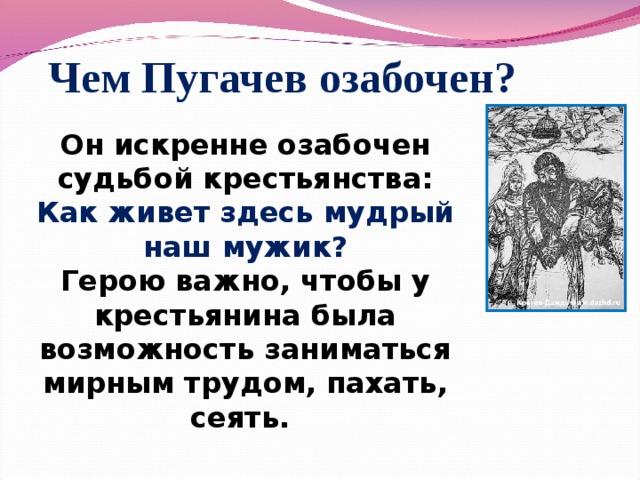 Чем Пугачев озабочен? Он искренне озабочен судьбой крестьянства: Как живет здесь мудрый наш мужик? Герою важно, чтобы у крестьянина была возможность заниматься мирным трудом, пахать, сеять.