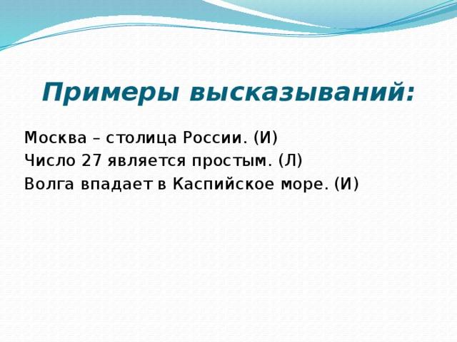 Примеры высказываний: Москва – столица России. (И) Число 27 является простым. (Л) Волга впадает в Каспийское море. (И)