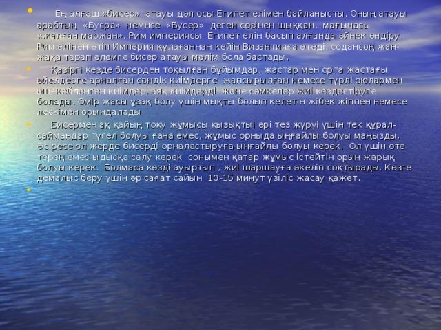 Ең алғаш «бисер» атауы дәл осы Египет елімен байланысты. Оның атауы арабтың «Бусра» немнсе «Бусер» деген сөзінен шыққан, мағынасы «жалған маржан». Рим империясы Египет елін басып алғанда әйнек өндіру Рим елінен өтіп Империя құлағаннан кейін Византияға өтеді, содансоң жан-жақа тарап әлемге бисер атауы мәлім бола бастады.  Қазіргі кезде бисерден тоқылған бұйымдар, жастар мен орта жастағы әйелдерге арналған сәндік киімдерге жапсырылған немесе түрлі оюлармен әшекейленген киімдер, аяқ киімдерді және сөмкелер жиі кездестіруге болады. Өмір жасы ұзақ болу үшін мықты болып келетін жібек жіппен немесе лескімен орындалады.  Бисермен ақ қайың тоқу жұмысы қызықтыі әрі тез жүруі үшін тек құрал-саймандар түгел болуы ғана емес, жұмыс орныда ыңғайлы болуы маңызды. Әсіресе ол жерде бисерді орналастыруға ыңғайлы болуы керек. Ол үшін өте терең емес ыдысқа салу керек сонымен қатар жұмыс істейтін орын жарық болуы керек. Болмаса көзді ауыртып , жиі шаршауға әкеліп соқтырады. Көзге демалыс беру үшін әр сағат сайын 10-15 минут үзіліс жасау қажет.