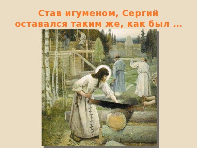 Став игуменом, Сергий оставался таким же, как был …
