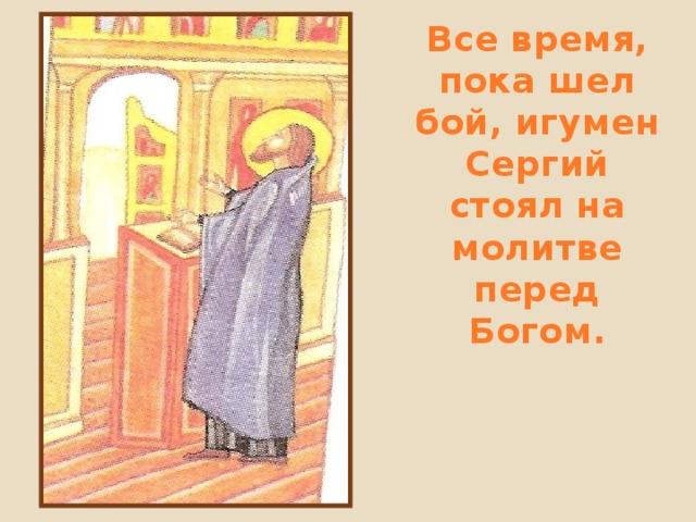 Все время, пока шел бой, игумен Сергий стоял на молитве перед Богом.