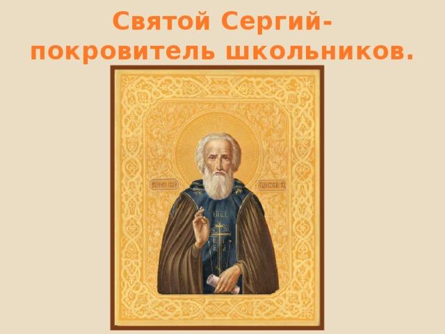 Святой Сергий- покровитель школьников.