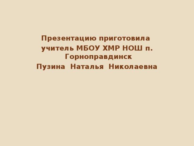 Презентацию приготовила учитель МБОУ ХМР НОШ п. Горноправдинск Пузина Наталья Николаевна