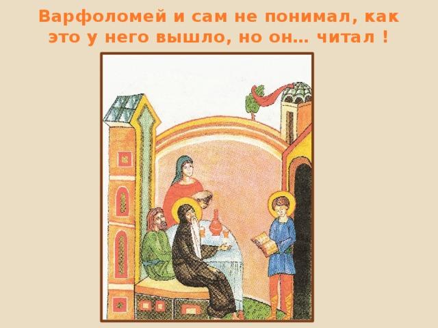 Варфоломей и сам не понимал, как это у него вышло, но он… читал !