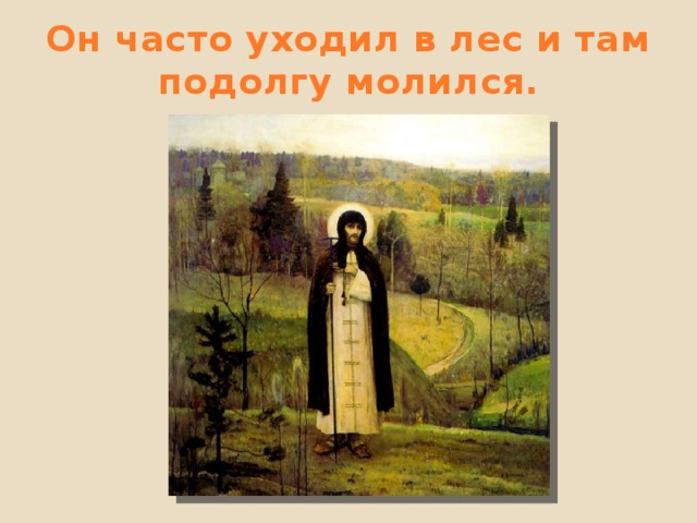 Он часто уходил в лес и там подолгу молился.