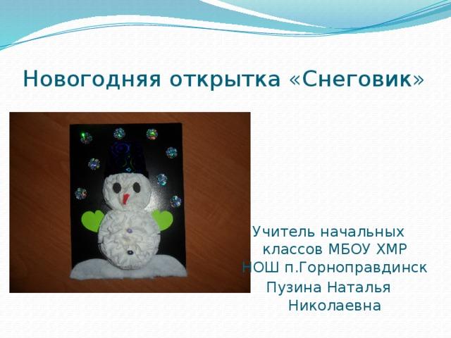 Новогодняя открытка «Снеговик» Учитель начальных классов МБОУ ХМР НОШ п.Горноправдинск Пузина Наталья Николаевна