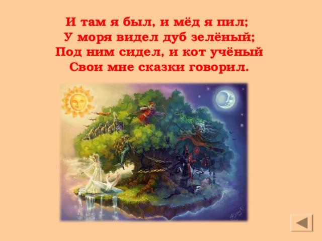 И там я был, и мёд я пил;  У моря видел дуб зелёный;  Под ним сидел, и кот учёный  Свои мне сказки говорил.