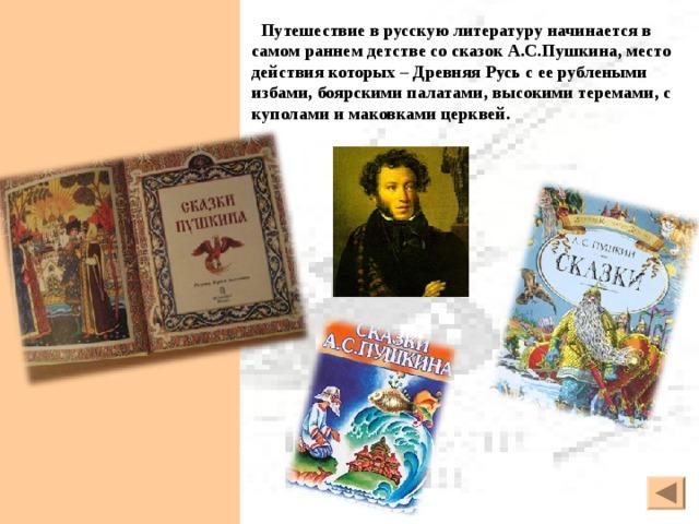 Путешествие в русскую литературу начинается в самом раннем детстве со сказок А.С.Пушкина, место действия которых – Древняя Русь с ее рублеными избами, боярскими палатами, высокими теремами, с куполами и маковками церквей.