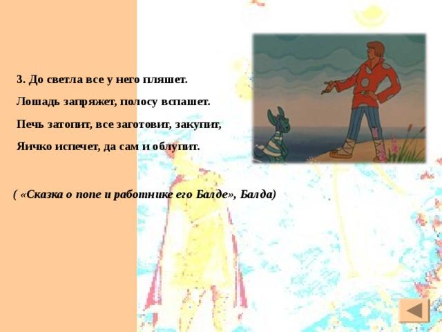 3. До светла все у него пляшет. Лошадь запряжет, полосу вспашет. Печь затопит, все заготовит, закупит, Яичко испечет, да сам и облупит. ( «Сказка о попе и работнике его Балде», Балда) 6