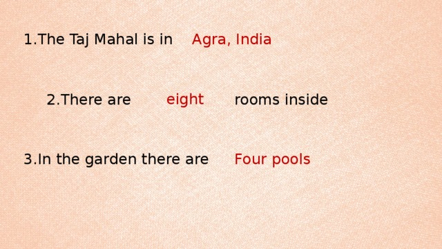1.The Taj Mahal is in Agra, India eight 2.There are rooms inside 3.In the garden there are Four pools